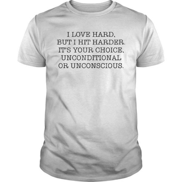 I Love Hard But I Hit Harder It's Your Choice Unconditional Or Unconscious Shirt
