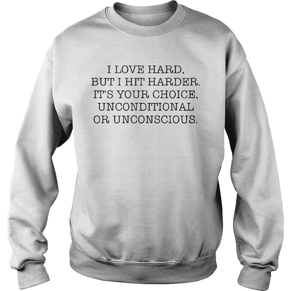 I Love Hard But I Hit Harder It's Your Choice Unconditional Or Unconscious Sweater
