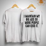 I Maintain My Big Ass So More People Can Kiss It Shirt