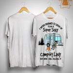 I Never Dreamed I'd Grow Up To Be A Super Sexy Camping Lady Shirt