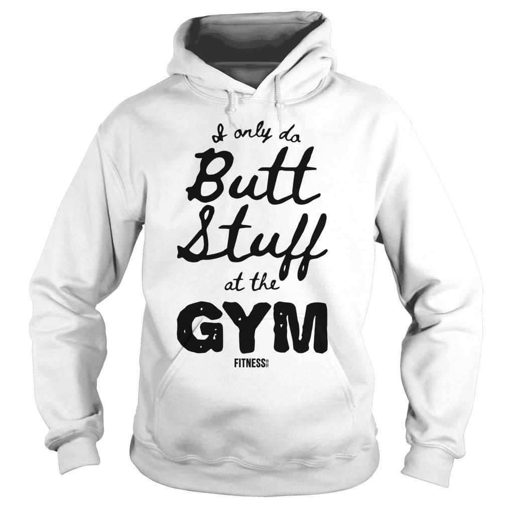 I Only Butt Stuff At The Gym Hoodie