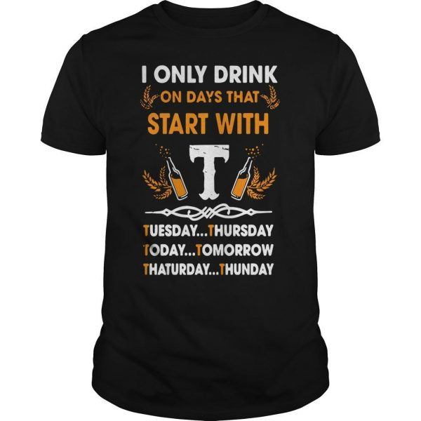 I Only Drink On Days That Start With Tuesday Thursday Today Tomorrow Shirt