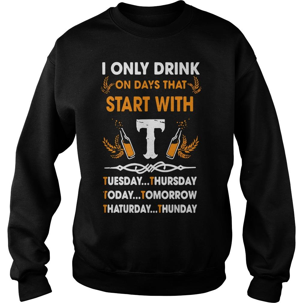 I Only Drink On Days That Start With Tuesday Thursday Today Tomorrow Sweater