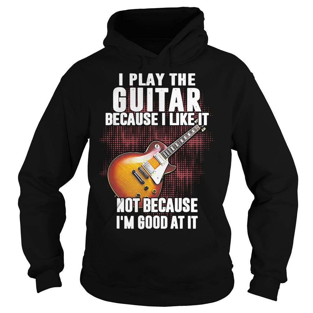 I Play The Guitar Because I Like It Not Because I'm Good At It Hoodie