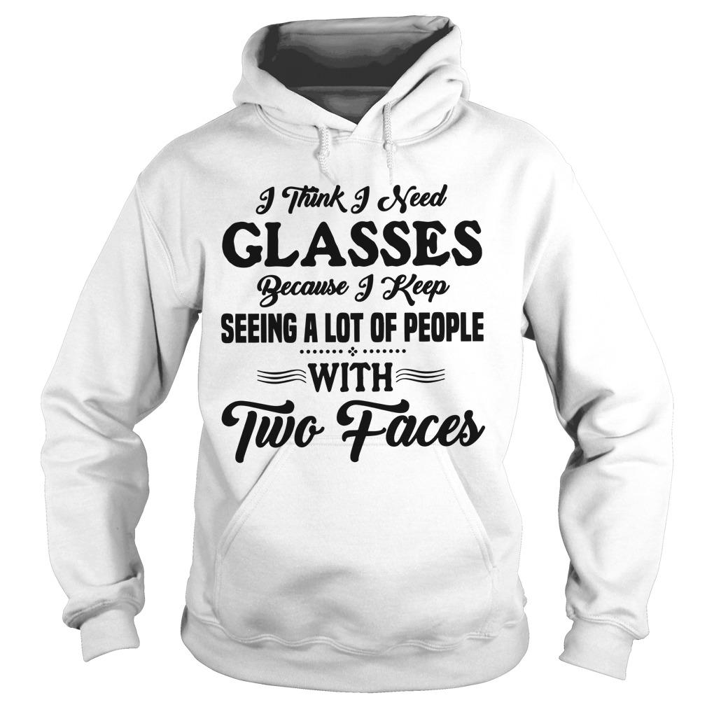 I Think I Need Glasses Because I Keep Seeing A Lot Of People With Two Faces Hoodie