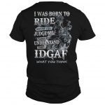 I Was Born To Ride Before You Judge Me Please Understand That Idgaf Shirt