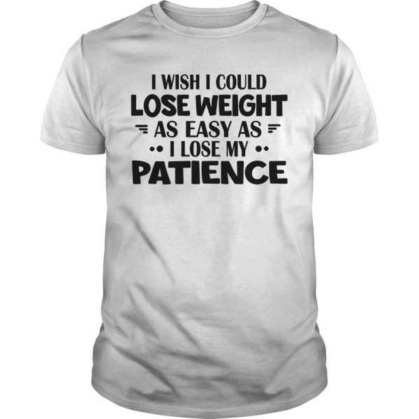 I Wish I Could Lose Weight As Easy As I Lose My Patience Shirt
