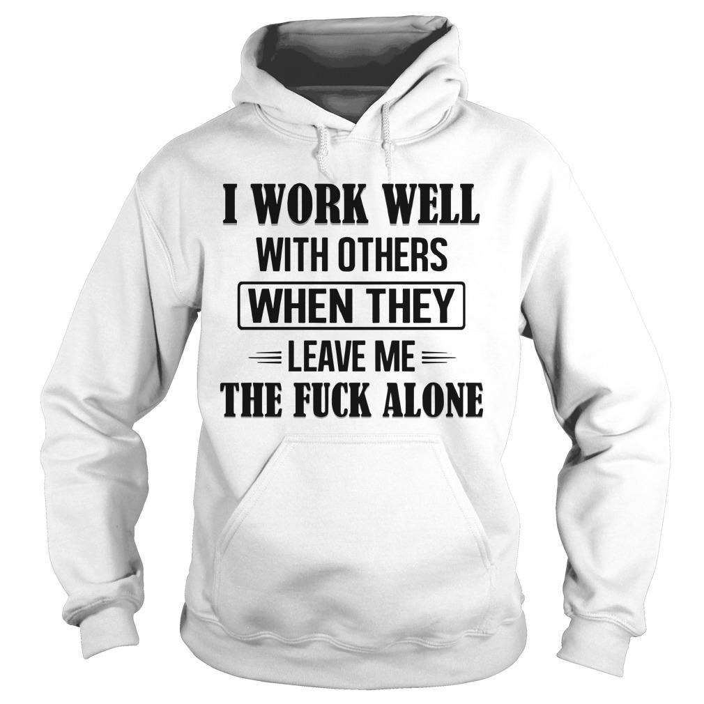 I Work Well With Others When They Leave Me The Fuck Alone Hoodie