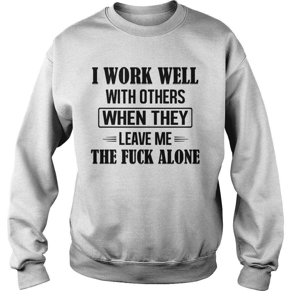 I Work Well With Others When They Leave Me The Fuck Alone Sweater