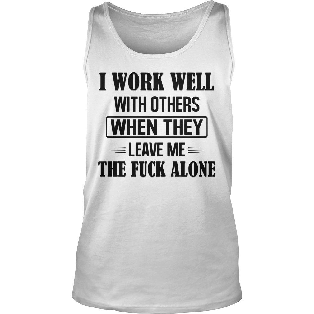 I Work Well With Others When They Leave Me The Fuck Alone Tank Top