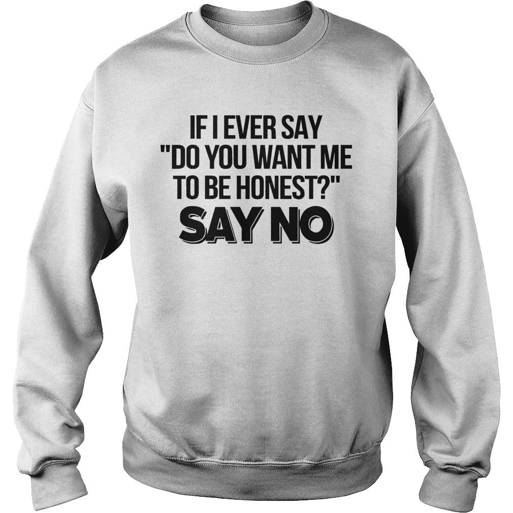 If I Ever Say Do You Want Me To Be Honest Say No Sweater