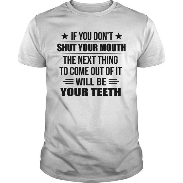If You Don't Shut Your Mouth The Next Thing To Come Out Of It Shirt