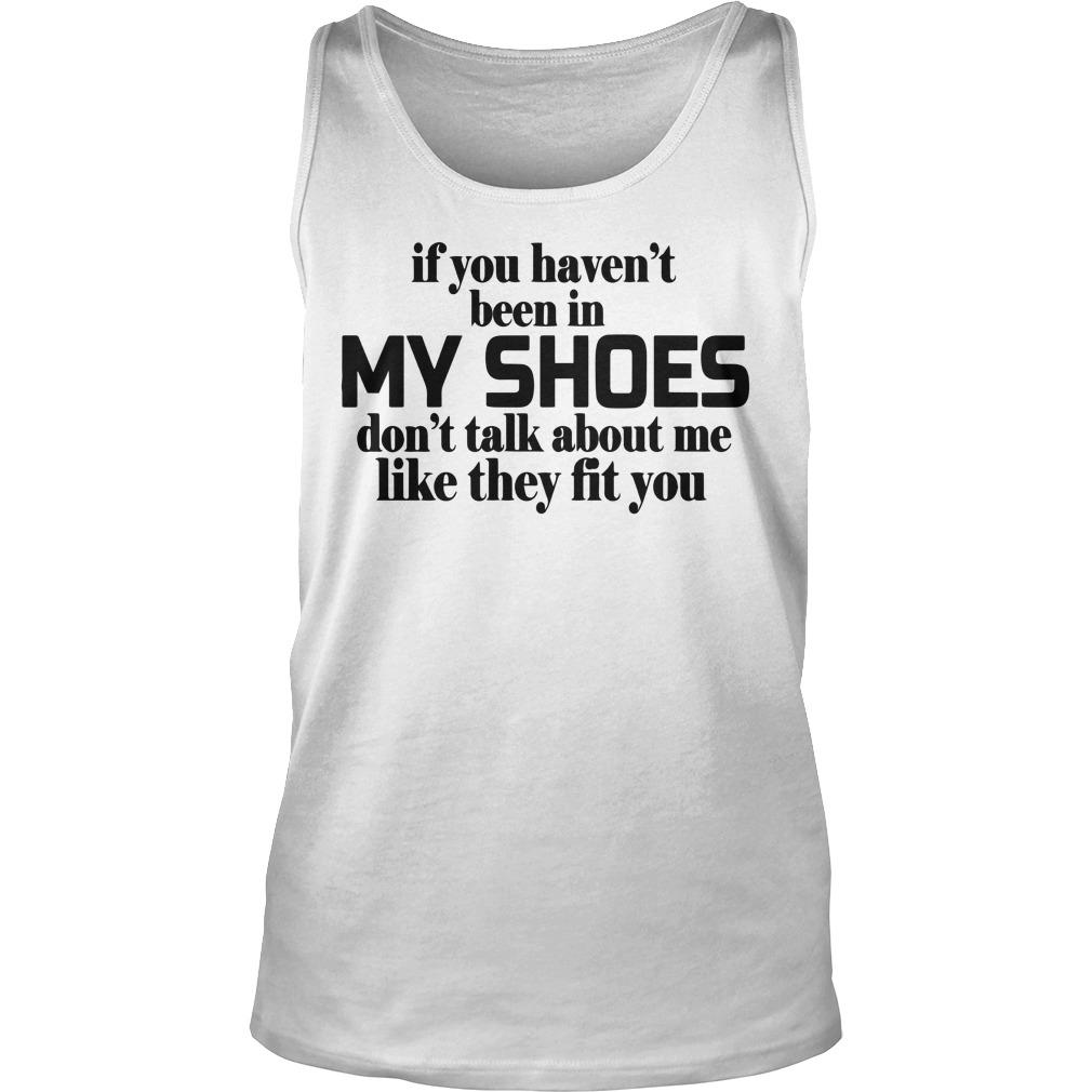 If You Haven't Been In My Shoes Don't Talk About Me Tank Top