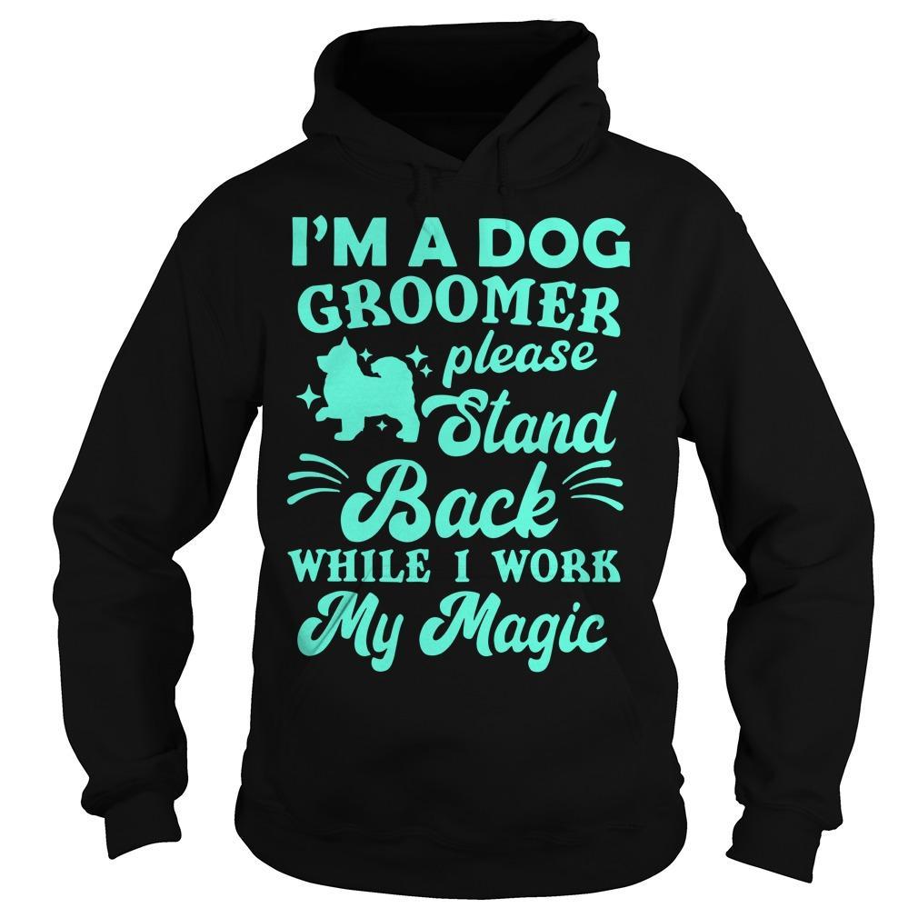 I'm A Dog Groomer Please Stand Back While I Work My Magic Hoodie