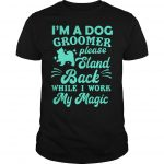 I'm A Dog Groomer Please Stand Back While I Work My Magic Shirt