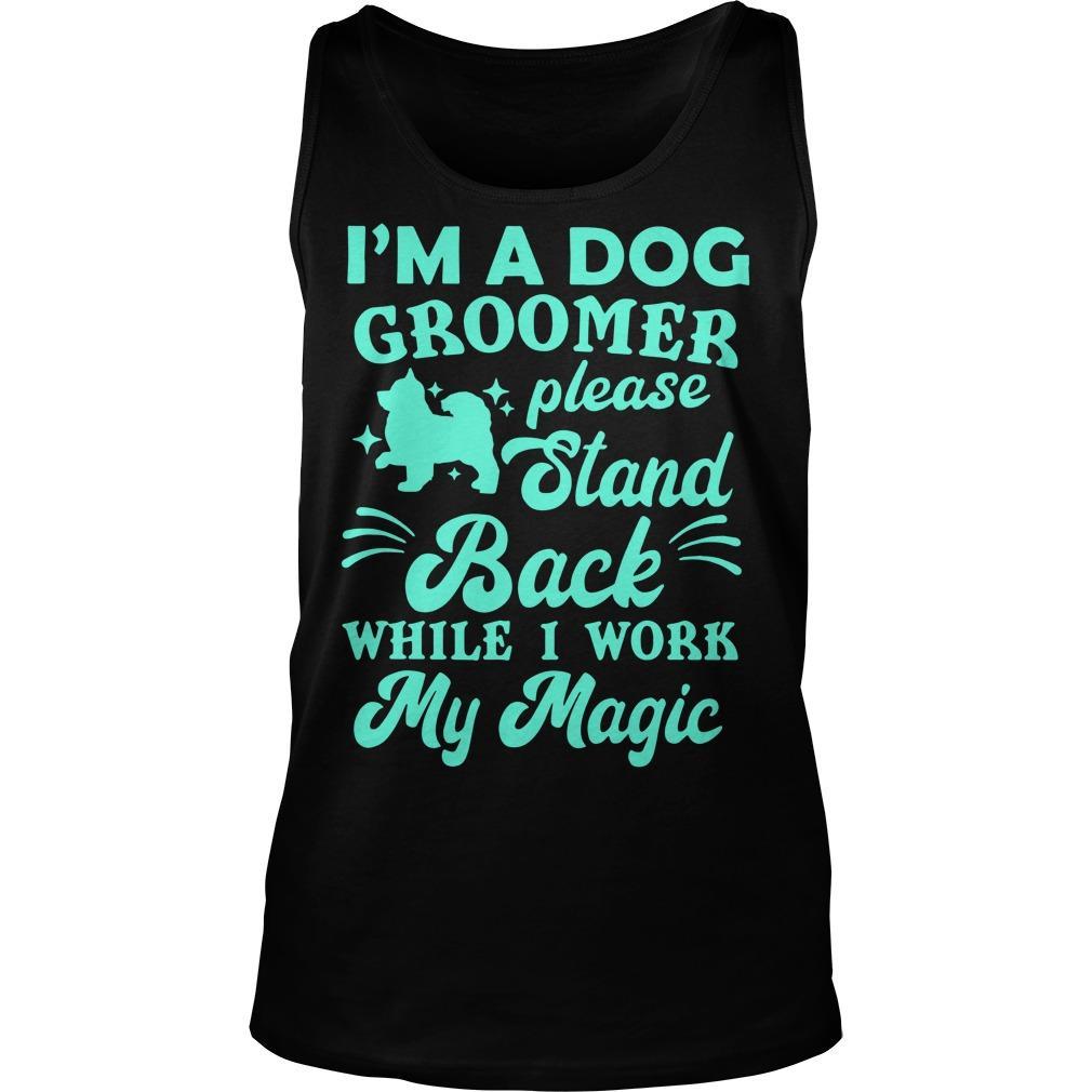 I'm A Dog Groomer Please Stand Back While I Work My Magic Tank Top