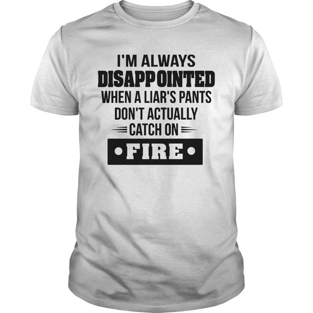 I'm Always Disappointed When A Liar's Pants Don't Actually Catch On Fire Longsleeve