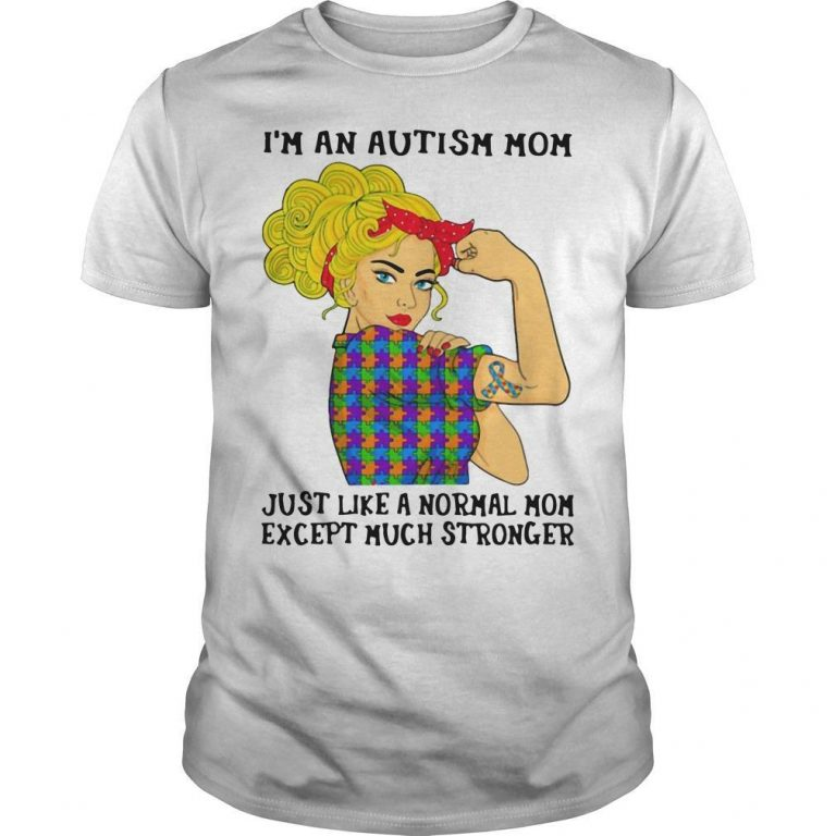 I'm An Autism Mom Just Like A Normal Mom Except Much Stronger Shirt