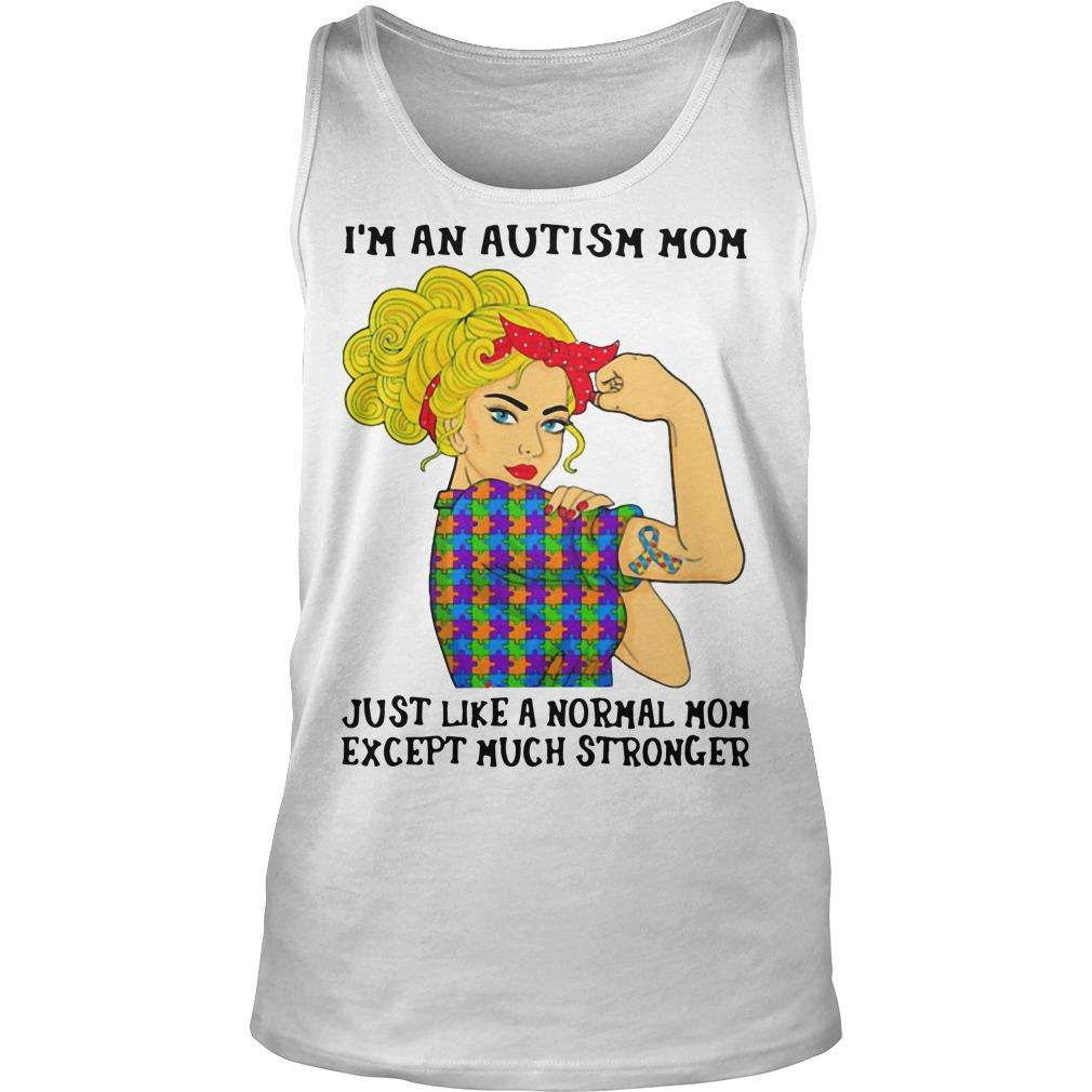 I'm An Autism Mom Just Like A Normal Mom Except Much Stronger Tank Top