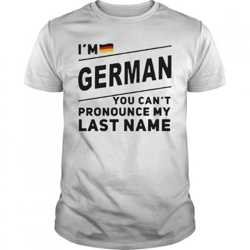I'm German You Can't Pronounce My Last Name Shirt