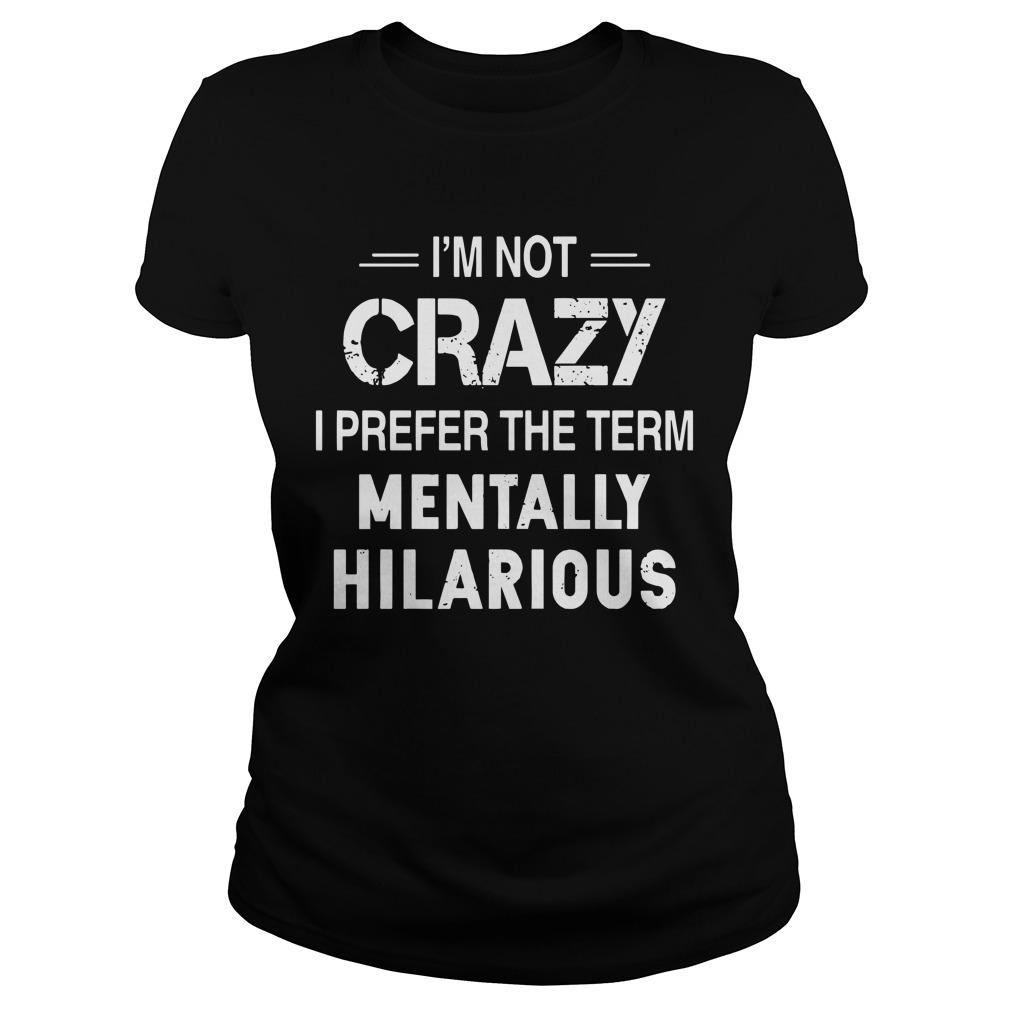 I'm Not Crazy I Prefer The Term Mentally Hilarious Longsleeve