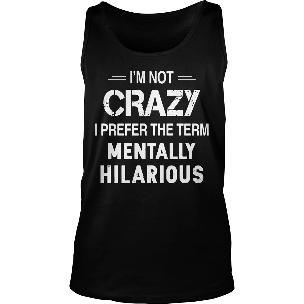 I'm Not Crazy I Prefer The Term Mentally Hilarious Tank Top