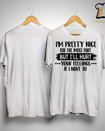 I'm Pretty Nice For The Most Part But I'll Hurt Your Feelings Shirt