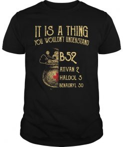 It Is A Thing You Wouldn't Understand B52 Ativan 2 Haldol 5 Shirt