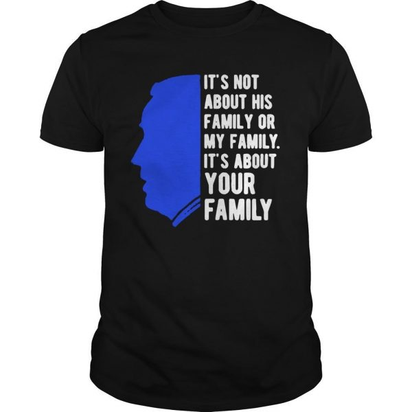 Joe Biden It's Not About His Family Or My Family It's About Your Family Shirt