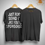 Just Fckn Send It Like You're Sponsored Shirt