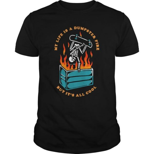 My Life Is A Dumpster Fire But It's All Cool Shirt