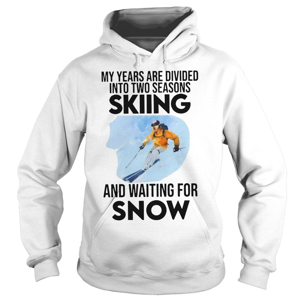 My Years Are Divided Into Two Seasons Skiing And Waiting For Snow Hoodie