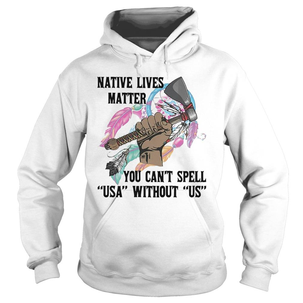 Native Lives Matter You Can't Spell Usa Without Us Hoodie