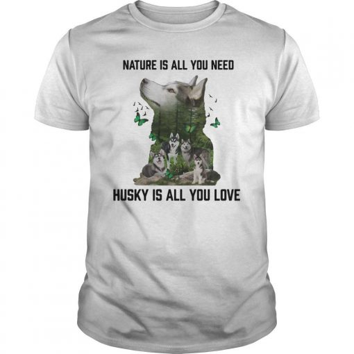 Nature Is All You Need Husky Is All You Love Shirt