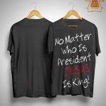 No Matter Who Is President Jesus Is King Shirt