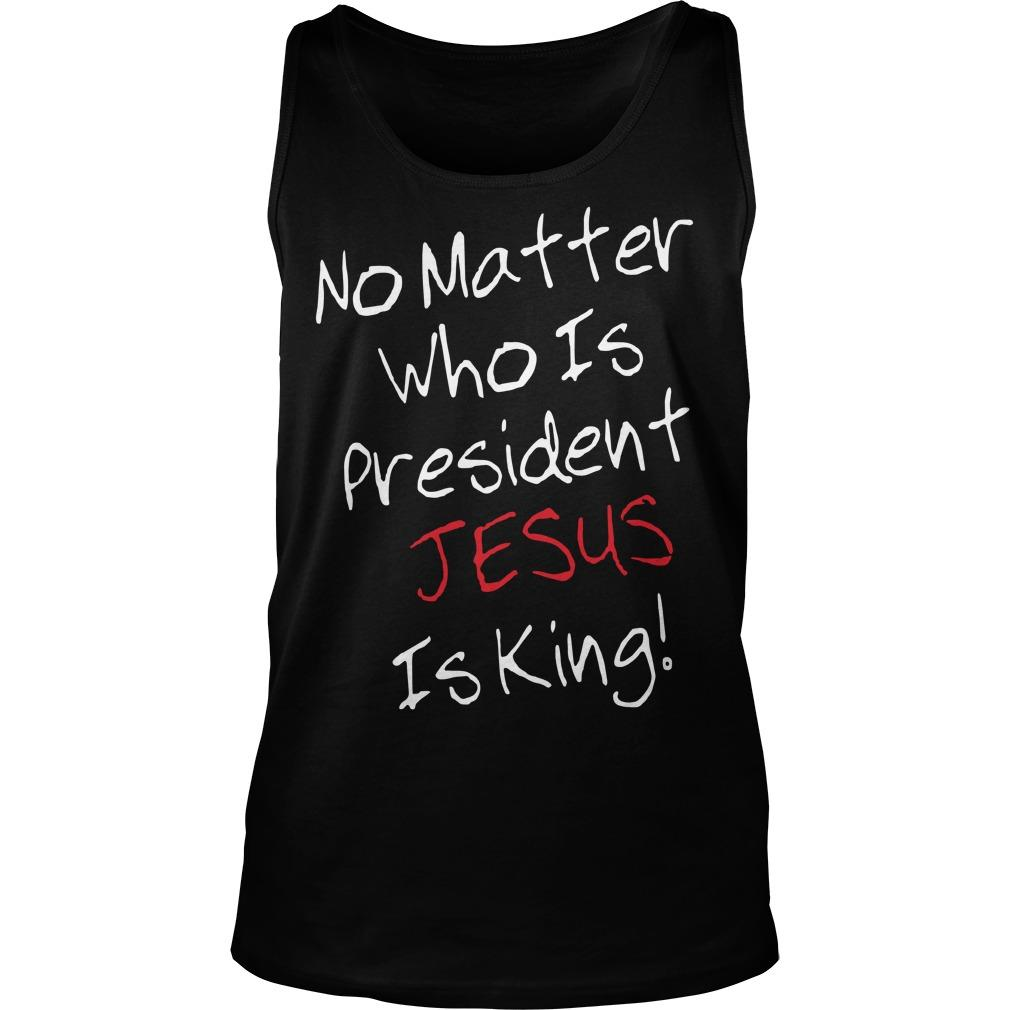 No Matter Who Is President Jesus Is King Tank Top