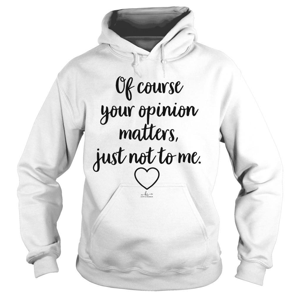 Of Course Your Opinion Matters Just Not To Me Hoodie