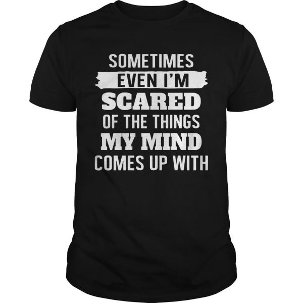 Sometimes Even I'm Scared Of The Things My Mind Shirt