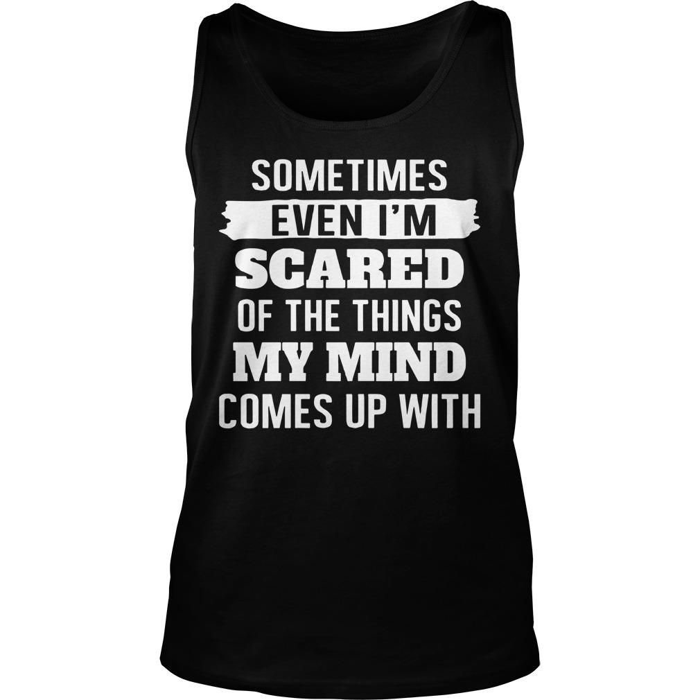 Sometimes Even I'm Scared Of The Things My Mind Tank Top