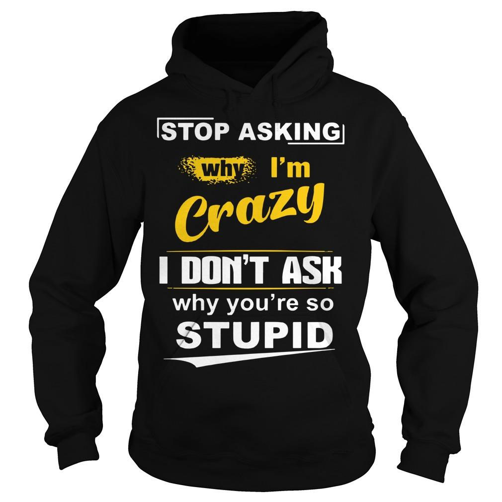 Stop Asking Why I'm Crazy I Don't Ask Why You're So Stupid Hoodie