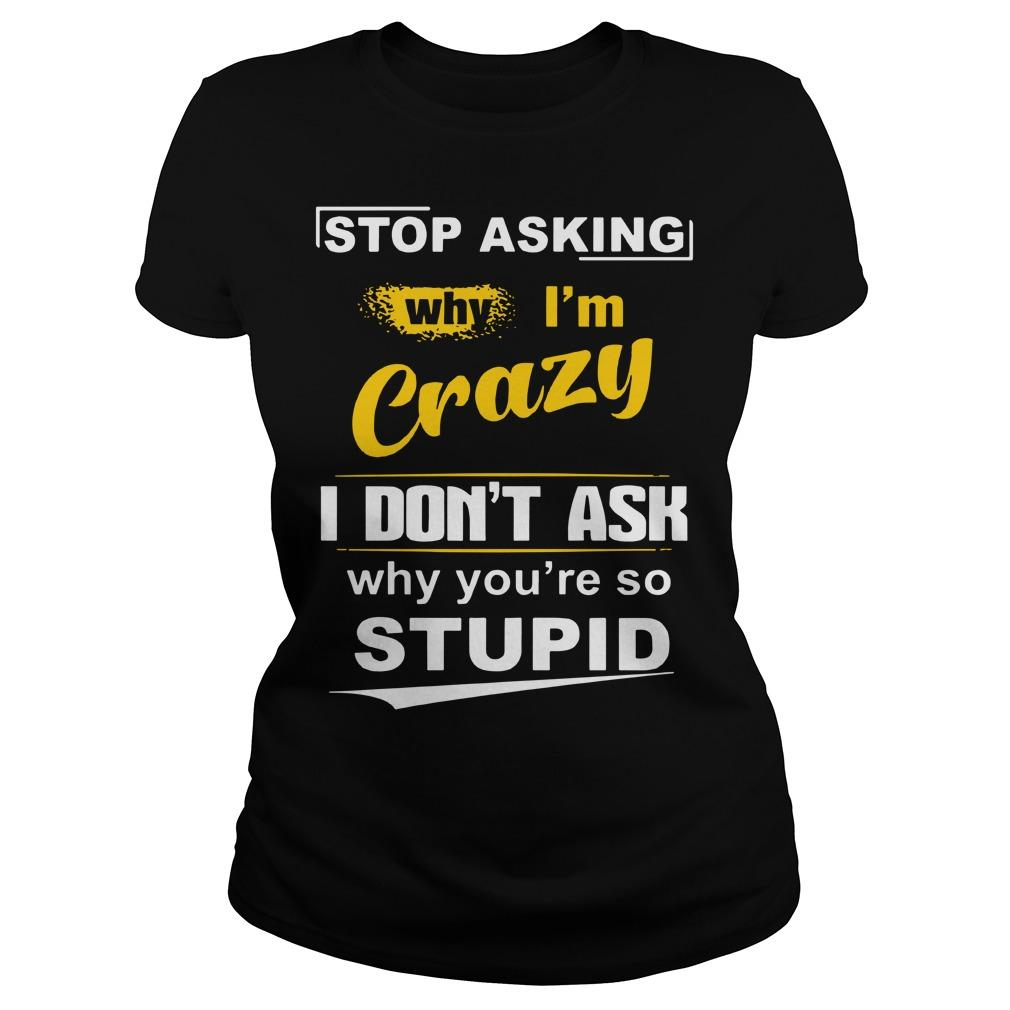 Stop Asking Why I'm Crazy I Don't Ask Why You're So Stupid Longsleeve