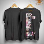 Stuck Between Idk Idc And Idgaf Shirt