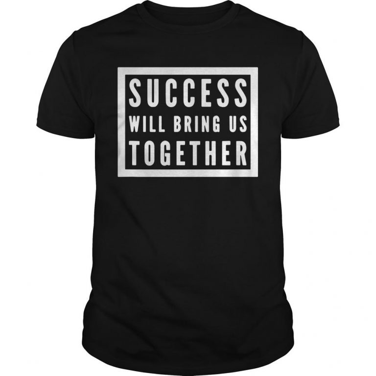 Success Will Bring Us Together Shirt