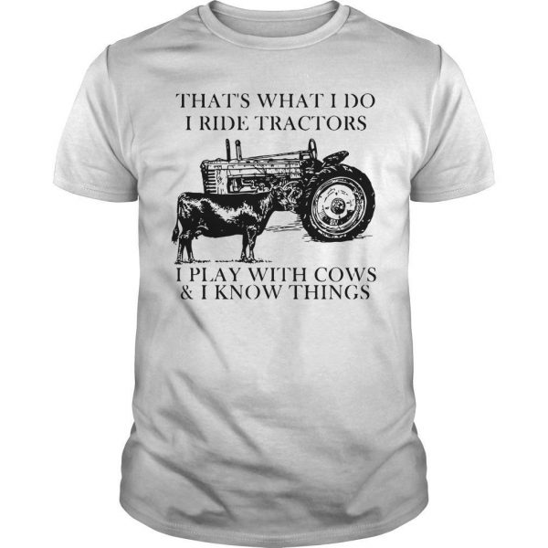 That's What I Do I Ride Tractors I Play With Cows And I Know Things Shirt
