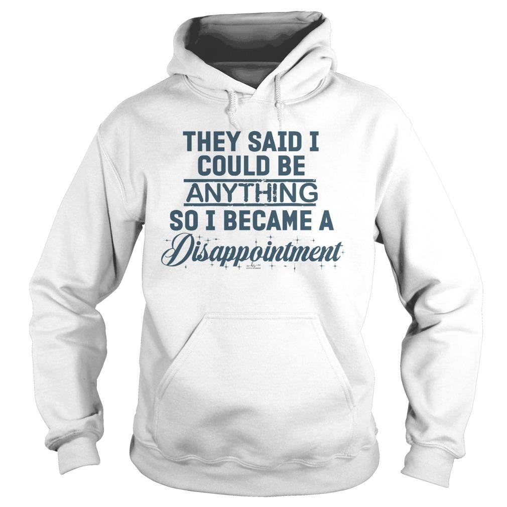 They Said I Could Be Anything So I Became A Disappointment Hoodie
