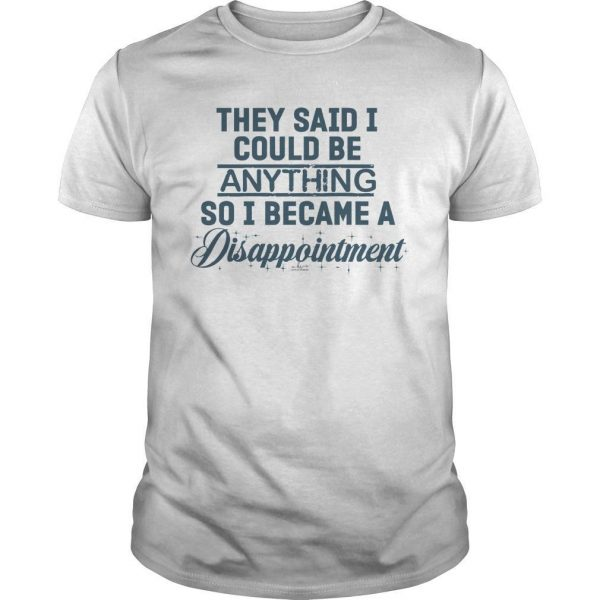 They Said I Could Be Anything So I Became A Disappointment Shirt
