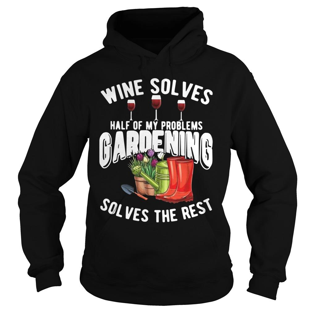 Wine Solves Half Of My Problems Gardening Solves The Rest Hoodie