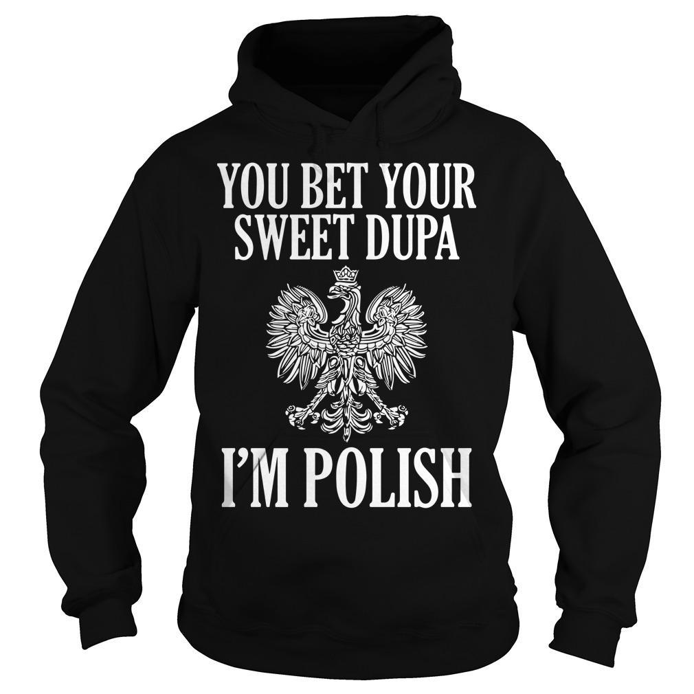 You Bet Your Sweet Dupa I'm Polish Hoodie