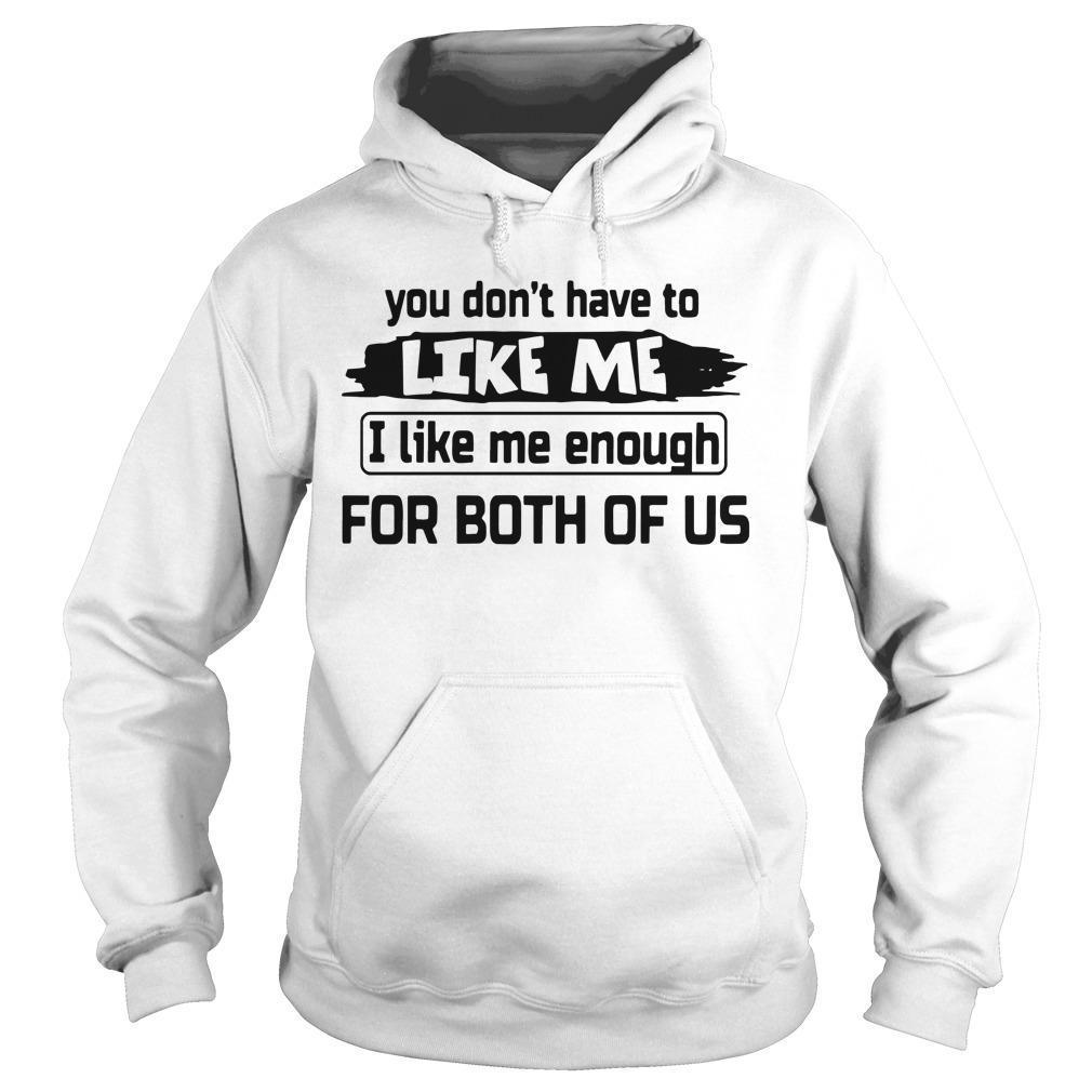 You Don't Have To Like Me I Like Me Enough For Both Of Us Hoodie