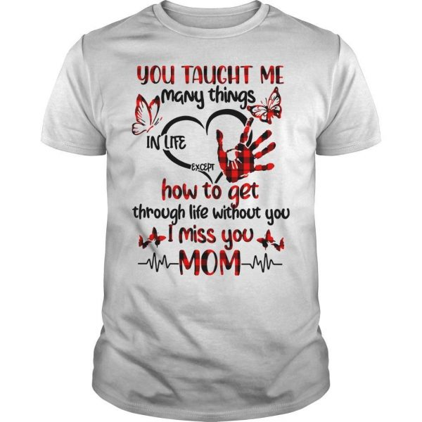 You Taught Me Many Things In Life Except How To Get Through Life Without You Shirt